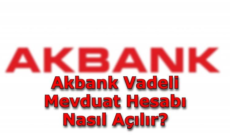 Akbank Vadeli Mevduat Hesabı Nasıl Açılır?
