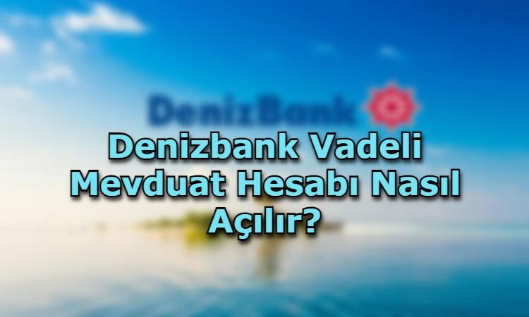 Denizbank Vadeli Mevduat Hesabı Nasıl Açılır?