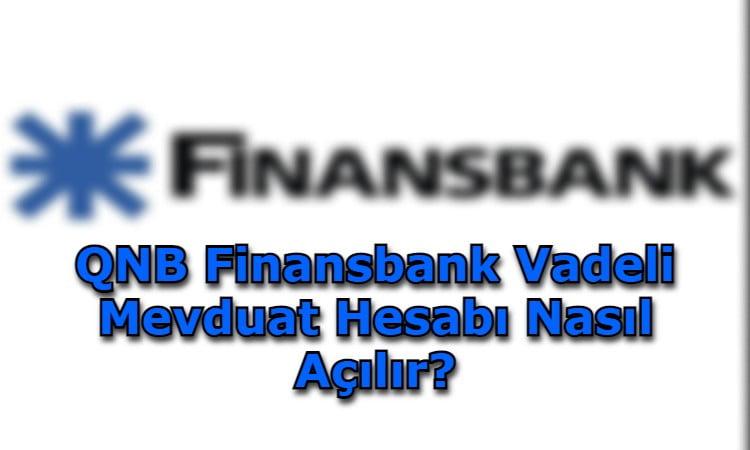 QNB Finansbank Vadeli Mevduat Hesabı Nasıl Açılır?