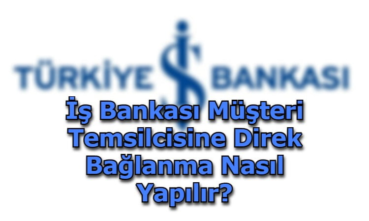 İş Bankası Müşteri Temsilcisine Direk Bağlanma Nasıl Yapılır?