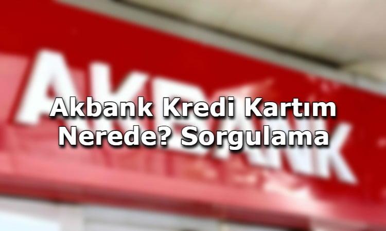 Akbank Kredi Kartım Nerede? Sorgulama