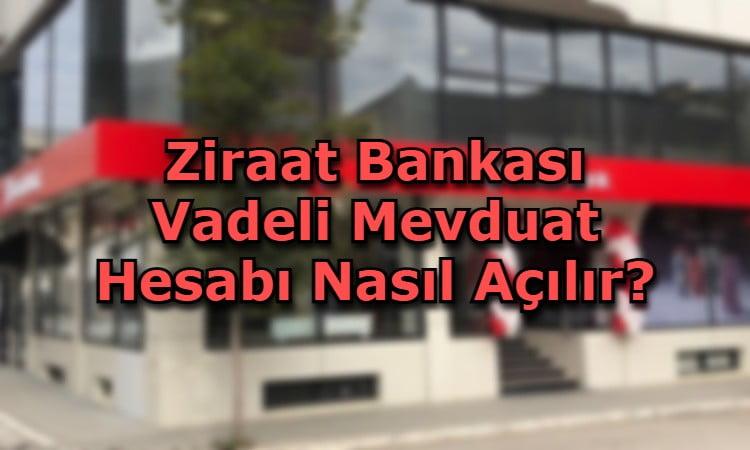 Ziraat Bankası Vadeli Mevduat Hesabı Nasıl Açılır?