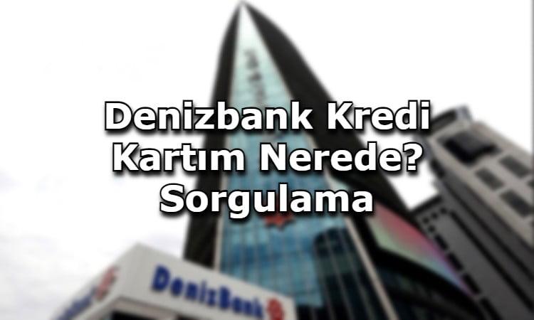Denizbank Kredi Kartım Nerede? Sorgulama