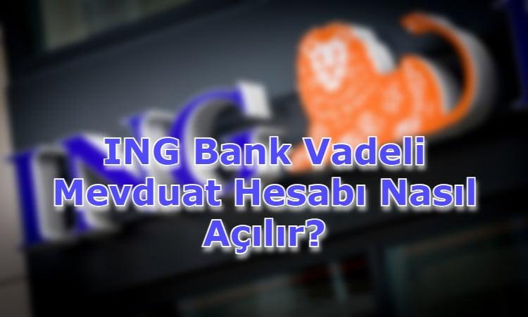 ING Bank Vadeli Mevduat Hesabı Nasıl Açılır?