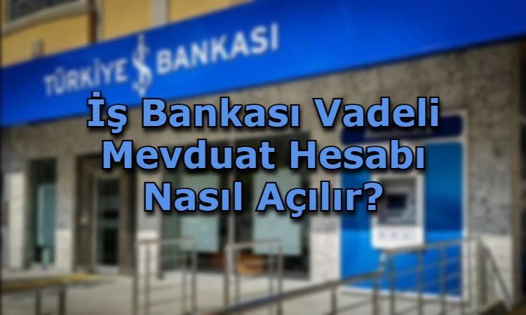 İş Bankası Vadeli Mevduat Hesabı Nasıl Açılır?
