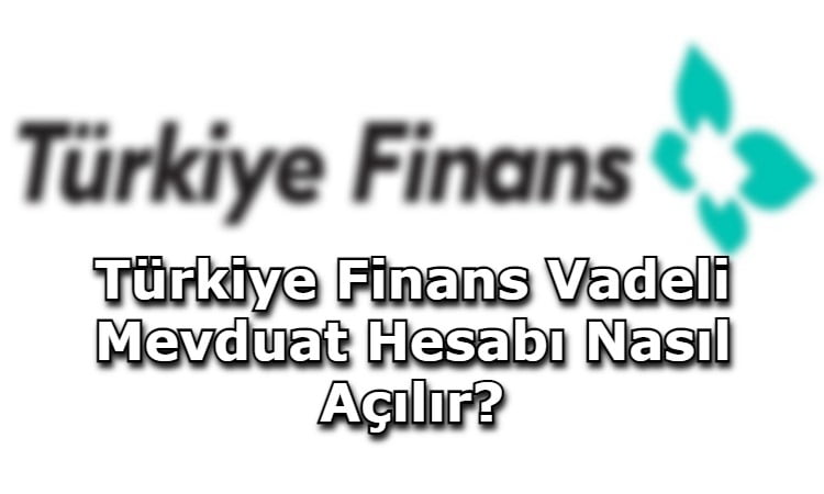 Türkiye Finans Vadeli Mevduat Hesabı Nasıl Açılır?
