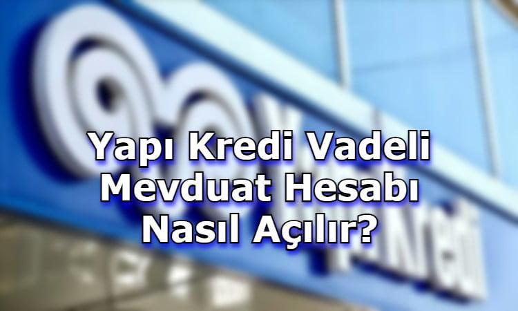 Yapı Kredi Vadeli Mevduat Hesabı Nasıl Açılır?