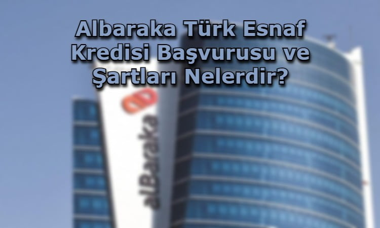 Albaraka Türk Esnaf Kredisi Başvurusu ve Şartları Nelerdir?