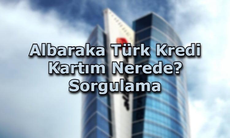 Albaraka Türk Kredi Kartım Nerede? Sorgulama